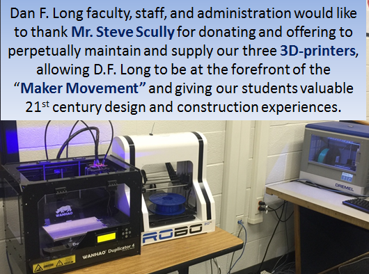 Dan F. Long faculty, staff, and administration would like to thank Mr. Steve Scully for donating and offering to perpetually maintain and supply our three 3D-printers, allowing DF long to be at the forefront of the Maker Movement and giving our students valuable twenty first century design and construction experiences