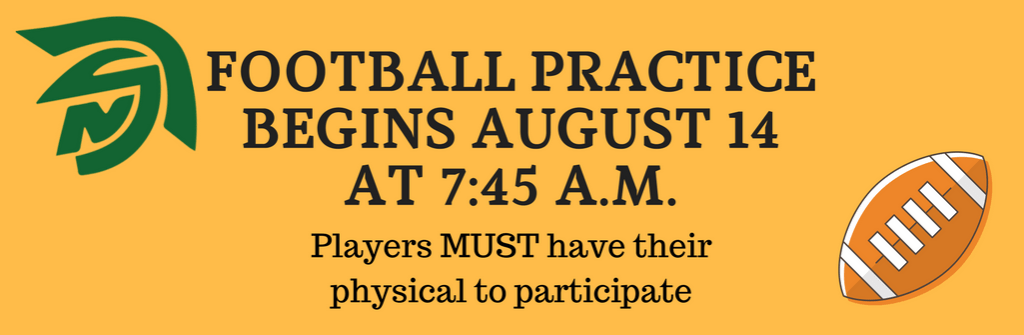 FOOTBALL PRACTICE BEGINS AUGUST 14 AT 7:45 A.M. Players MUST have their physical to participate