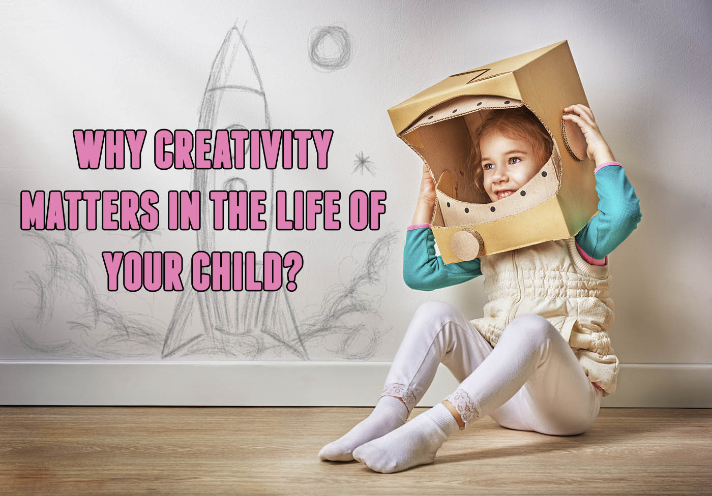 a young girl is pretending using a cardboard box as an astronaut helmet which is on her head. Pink text say Why Creativity Matters in the Life of Your Child is on top of a rocket ship that was drawn on the wall where the child sits