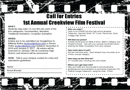 What: Students may enter (1) one film into each of the four categories: Documentary, Narrative, Traditional Animation, Computer Animation When: Entries are to be submitted via GoogleDrive to Whitney Kelley (kelleyw@cfbisd.edu) or Renee Putter (putterr@cfbisd.edu) between December 9, 2016 and January 5, 2017. All entries will be screened on January 13th at Creekview High School, and winners will be announced. How: Talk to your campus contact for entry and submission guidelines. Who can enter? Open to all CFBISD full-time high school students: Creekview, Newman Smith, RL Turner, Ranchview, Early College High School Will there be prizes? Awards will be given for Best of Show, Best in Category and People's Choice. Talk with your campus coordinator about entering the State Competition from your campus. How much does it cost? $10 per individual entry. Each student may only enter up to 4 film, one per category. How long can the films be? 3-7 minutes total, including intro and credits Where can I get more information? Stay up to date and have access to announcements, guidelines and documentation by joining the Creekview Film Festival Google Classroom, using the code: t74lw0