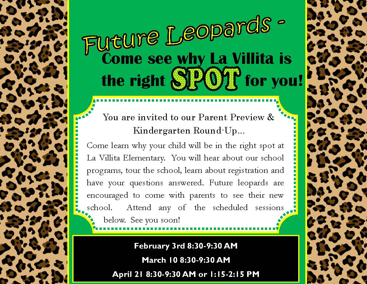 Come learn why your child will be in the right spot at La Villita Elementary. You will hear about our school programs, tour the school, learn about registration and have your questions answered. Future leopards are encouraged to come with parents to see their new school. Attend any of the schedules sessions below. See you soon! February 3 8:30-9:30 AM March 10 8:30-9:30 AM April 21 8:30-9:30 AM or 1:15-2:15 PM