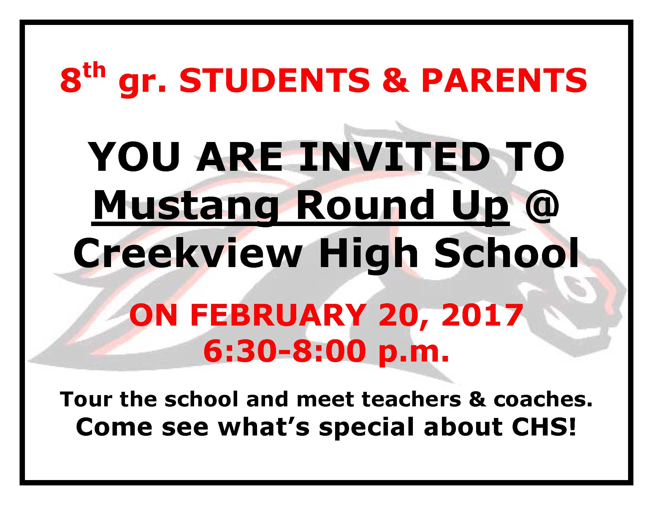 8th grade STUDENTS & PARENTS YOU ARE INVITED TO Mustang Round Up @ Creekview High School ON FEBRUARY 20, 2017 6:30-8:00 p.m. Tour the school and meet teachers & coaches. Come see what's special about CHS!