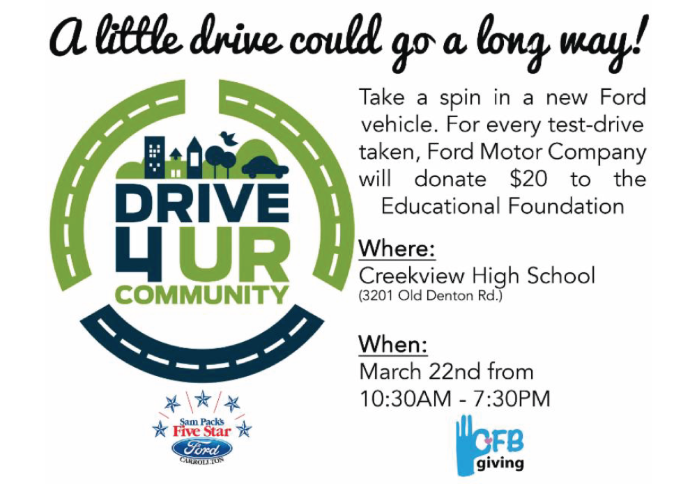 Take a spin in a new Ford vehicle. For every test-drive taken, Ford Motor Company will donate $20 to the Educational Foundation Where: Creekview High School When: March 22 from 10:30AM-7:30PM