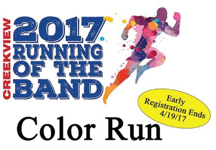 Creekview Band Fundraiser Color Run 5K Run & 1M Fun Run Saturday, May 13, 2017 8 AM - Fun Run 8:30 AM - 5K Run BOTH Color Fun